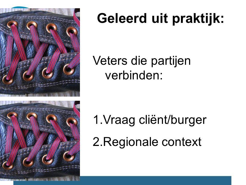 Geleerd uit praktijk: Veters die partijen verbinden: 1.Vraag cliënt/burger 2.Regionale context