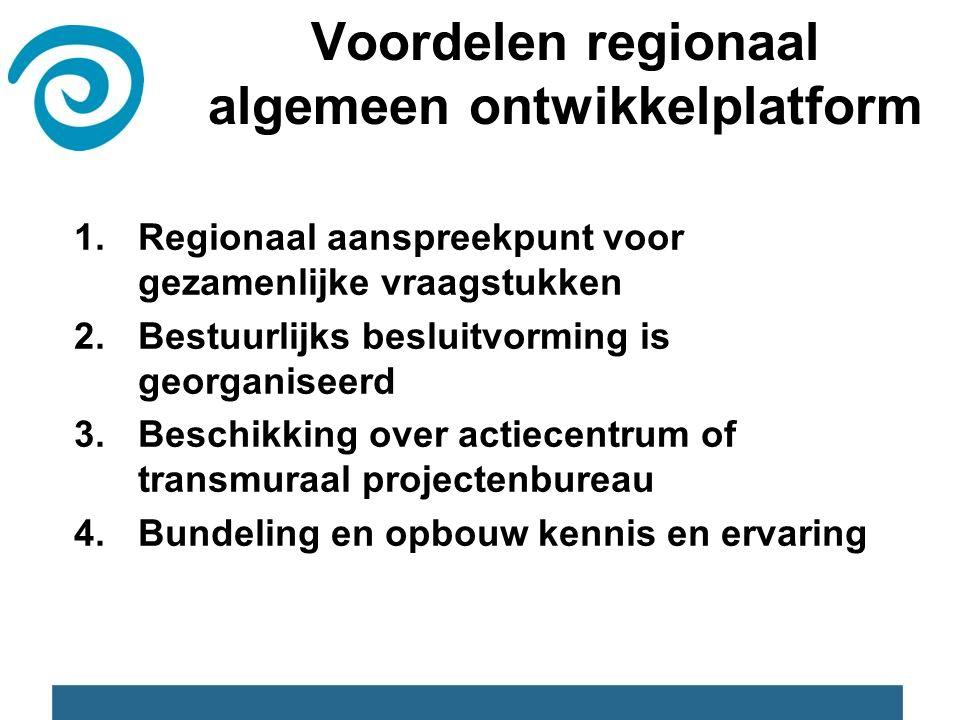 1.Regionaal aanspreekpunt voor gezamenlijke vraagstukken 2.Bestuurlijks besluitvorming is georganiseerd 3.Beschikking over actiecentrum of transmuraal projectenbureau 4.Bundeling en opbouw kennis en ervaring Voordelen regionaal algemeen ontwikkelplatform