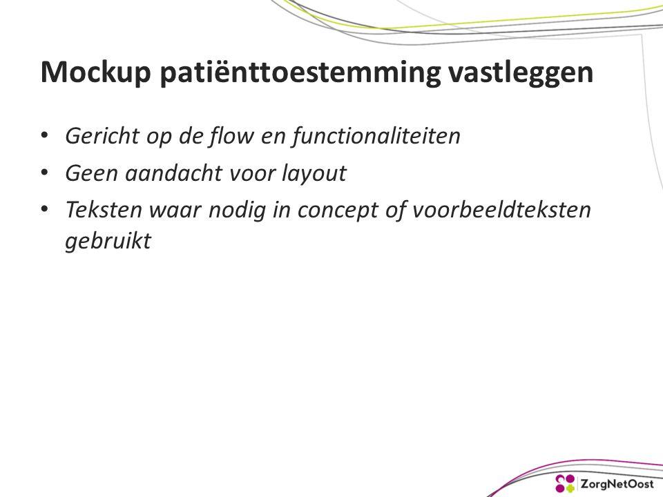 Mockup patiënttoestemming vastleggen Gericht op de flow en functionaliteiten Geen aandacht voor layout Teksten waar nodig in concept of voorbeeldteksten gebruikt