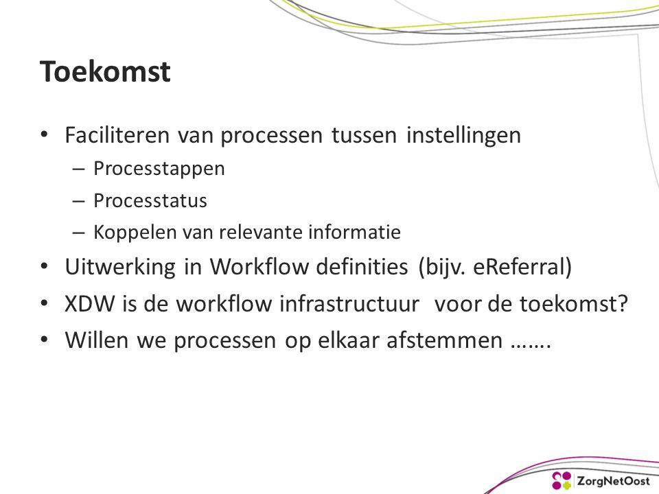 Toekomst Faciliteren van processen tussen instellingen – Processtappen – Processtatus – Koppelen van relevante informatie Uitwerking in Workflow definities (bijv.