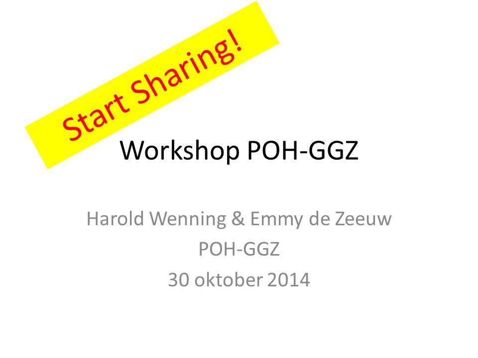 Workshop POH-GGZ Harold Wenning & Emmy de Zeeuw POH-GGZ 30 oktober 2014 Start Sharing!