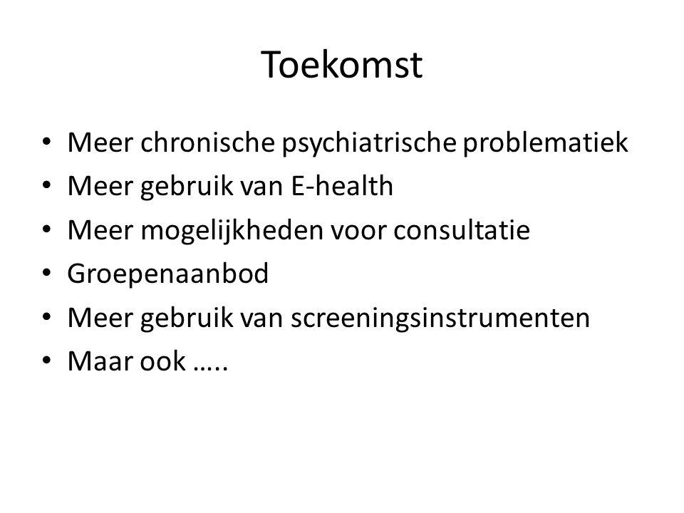 Toekomst Meer chronische psychiatrische problematiek Meer gebruik van E-health Meer mogelijkheden voor consultatie Groepenaanbod Meer gebruik van screeningsinstrumenten Maar ook …..