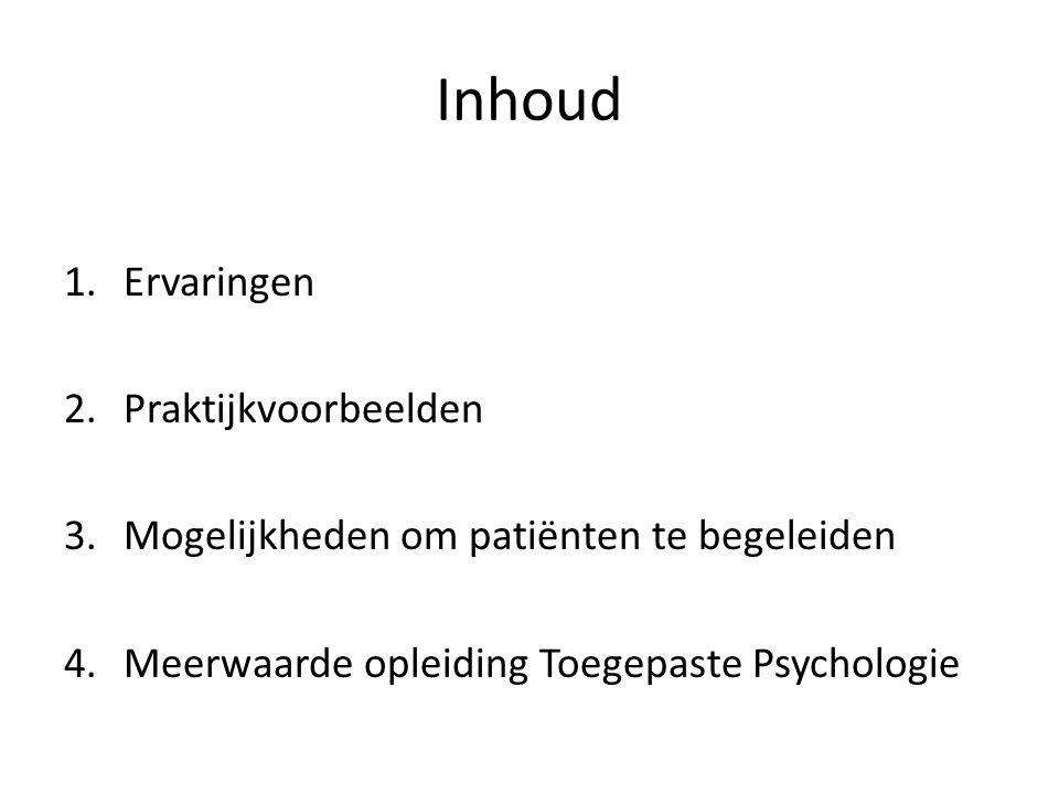 Inhoud 1.Ervaringen 2.Praktijkvoorbeelden 3.Mogelijkheden om patiënten te begeleiden 4.Meerwaarde opleiding Toegepaste Psychologie
