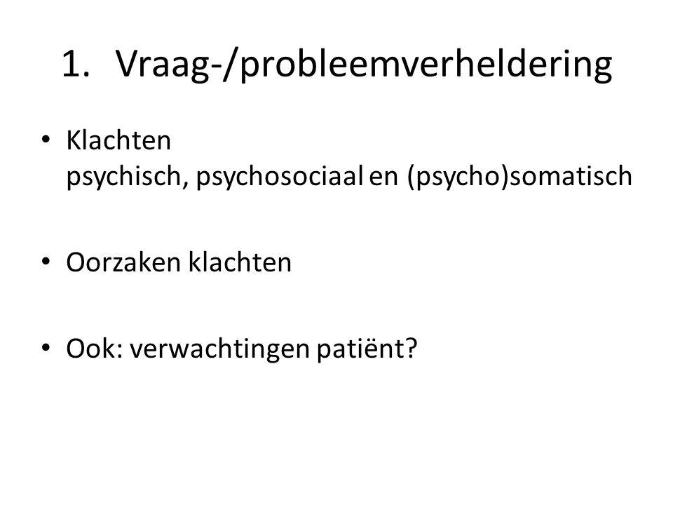 1.Vraag-/probleemverheldering Klachten psychisch, psychosociaal en (psycho)somatisch Oorzaken klachten Ook: verwachtingen patiënt?