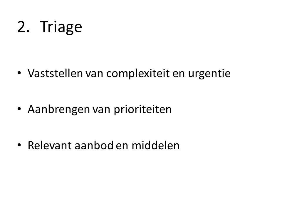 2.Triage Vaststellen van complexiteit en urgentie Aanbrengen van prioriteiten Relevant aanbod en middelen