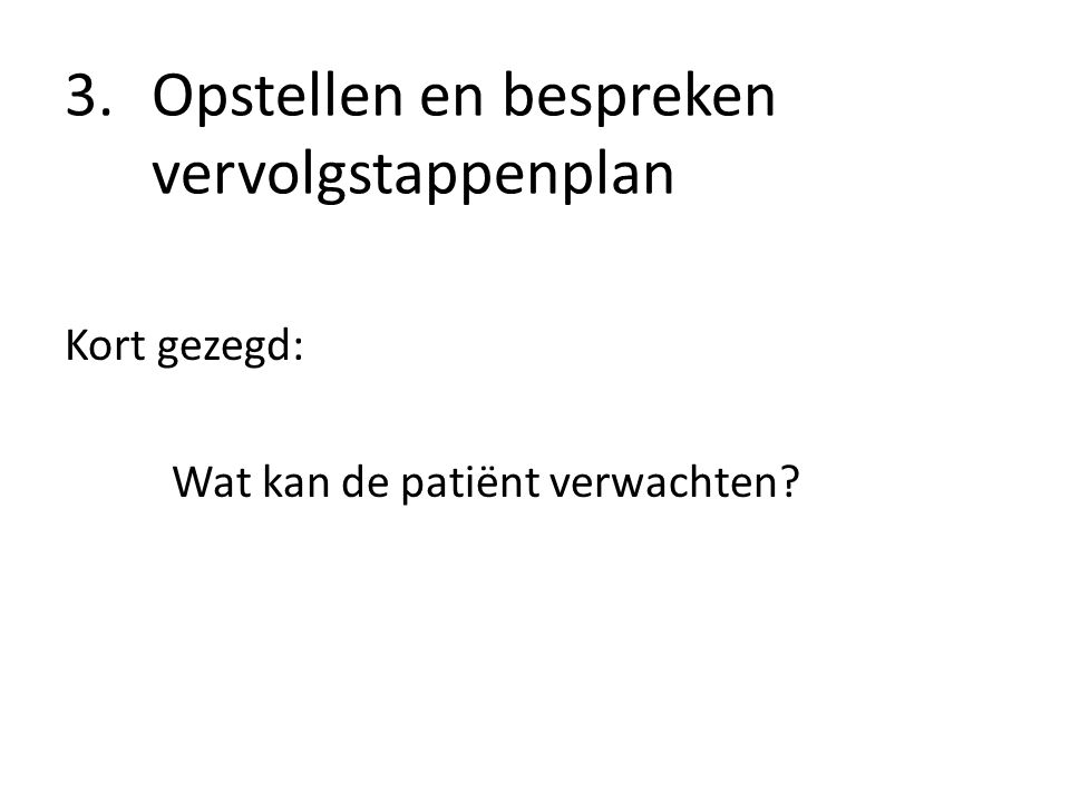 3.Opstellen en bespreken vervolgstappenplan Kort gezegd: Wat kan de patiënt verwachten?