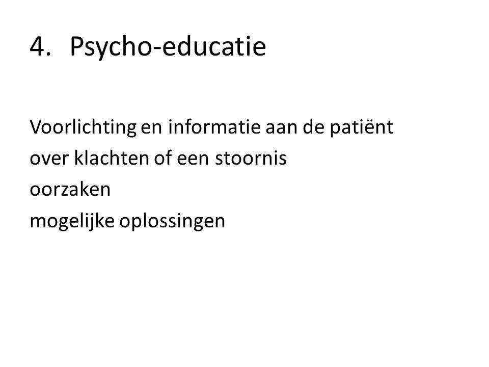 4.Psycho-educatie Voorlichting en informatie aan de patiënt over klachten of een stoornis oorzaken mogelijke oplossingen