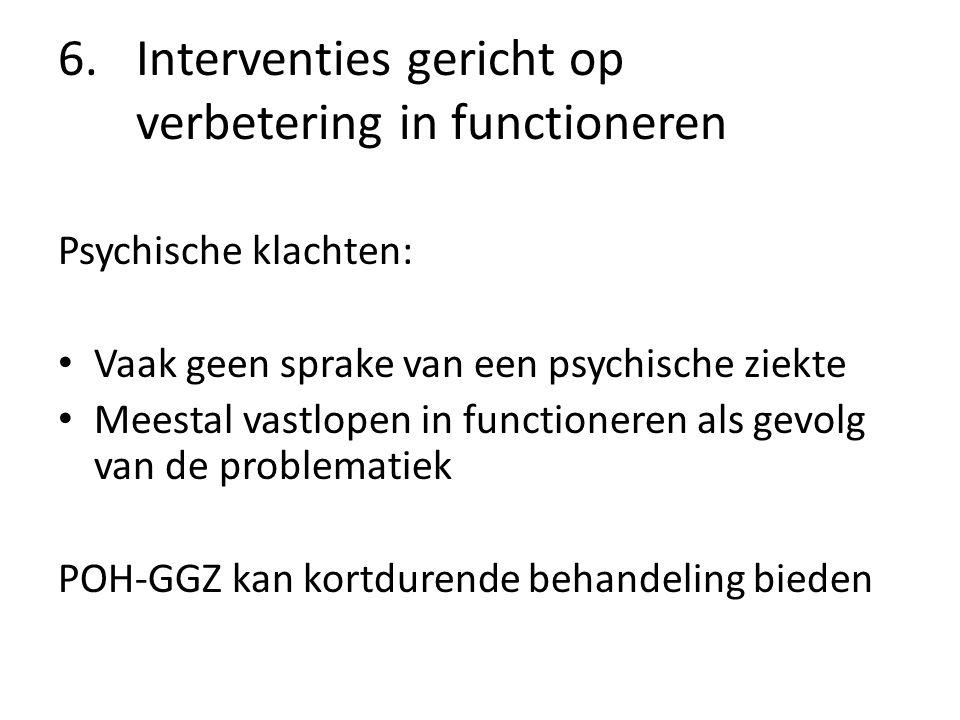 6.Interventies gericht op verbetering in functioneren Psychische klachten: Vaak geen sprake van een psychische ziekte Meestal vastlopen in functioneren als gevolg van de problematiek POH-GGZ kan kortdurende behandeling bieden