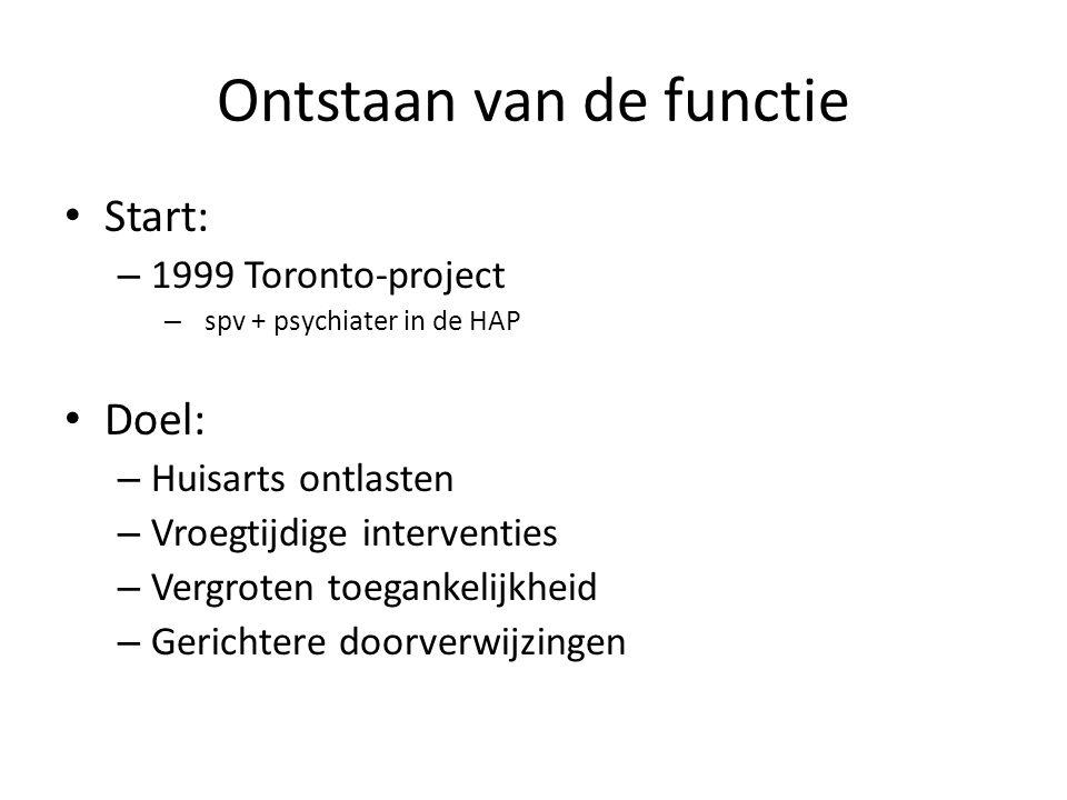 Ontstaan van de functie Start: – 1999 (= 15 geleden!) Toronto-project – spv + psychiater in de HAP Doel: – Huisarts ontlasten – Vroegtijdige interventies – Vergroten toegankelijkheid – Gerichtere doorverwijzingen Minder kosten, goede zorg
