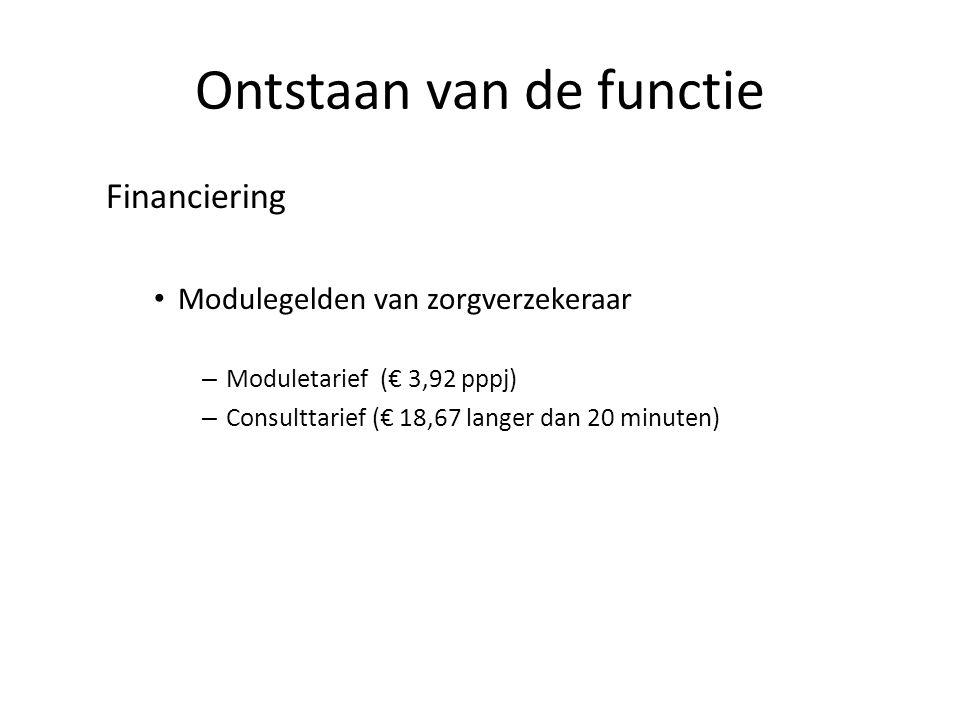 Ontstaan van de functie Financiering Modulegelden van zorgverzekeraar – Moduletarief (€ 3,92 pppj) – Consulttarief (€ 18,67 langer dan 20 minuten)