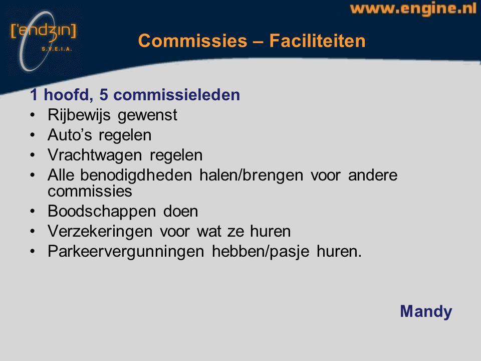 Commissies – Faciliteiten 1 hoofd, 5 commissieleden Rijbewijs gewenst Auto's regelen Vrachtwagen regelen Alle benodigdheden halen/brengen voor andere commissies Boodschappen doen Verzekeringen voor wat ze huren Parkeervergunningen hebben/pasje huren.