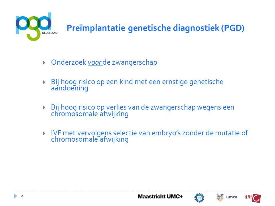 5  Onderzoek voor de zwangerschap  Bij hoog risico op een kind met een ernstige genetische aandoening  Bij hoog risico op verlies van de zwangerschap wegens een chromosomale afwijking  IVF met vervolgens selectie van embryo's zonder de mutatie of chromosomale afwijking Preïmplantatie genetische diagnostiek (PGD)