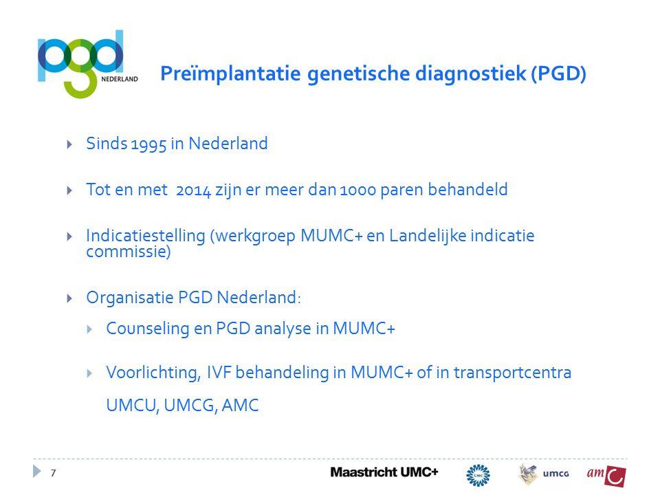7  Sinds 1995 in Nederland  Tot en met 2014 zijn er meer dan 1000 paren behandeld  Indicatiestelling (werkgroep MUMC+ en Landelijke indicatie commissie)  Organisatie PGD Nederland:  Counseling en PGD analyse in MUMC+  Voorlichting, IVF behandeling in MUMC+ of in transportcentra UMCU, UMCG, AMC Preïmplantatie genetische diagnostiek (PGD)
