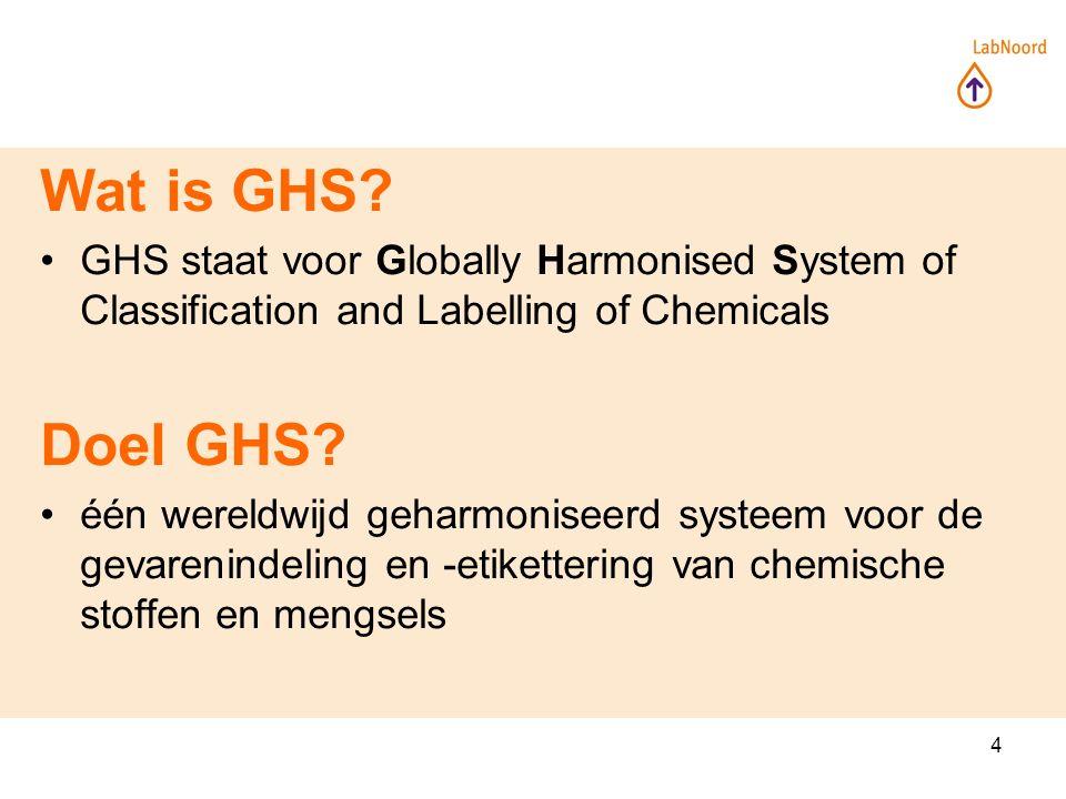 4 Wat is GHS? GHS staat voor Globally Harmonised System of Classification and Labelling of Chemicals Doel GHS? één wereldwijd geharmoniseerd systeem v