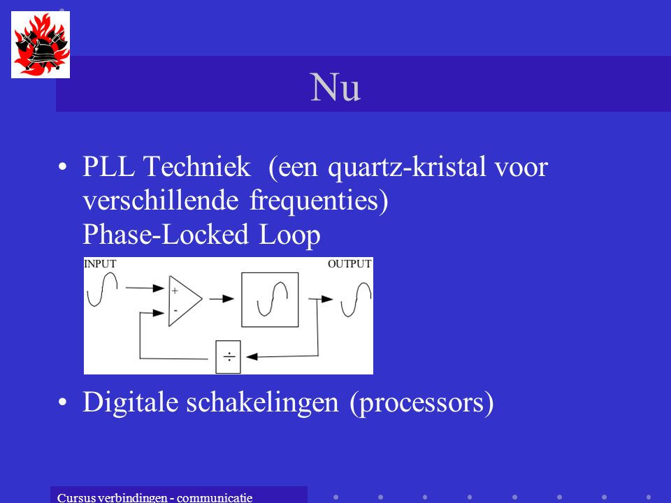 Cursus verbindingen - communicatie Nu PLL Techniek (een quartz-kristal voor verschillende frequenties) Phase-Locked Loop Digitale schakelingen (processors)