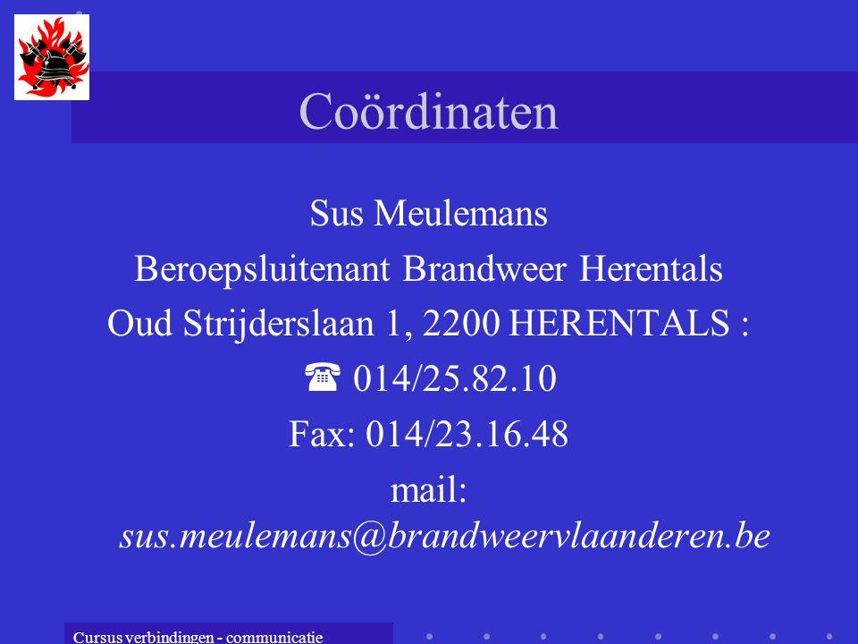 Cursus verbindingen - communicatie Coördinaten Sus Meulemans Beroepsluitenant Brandweer Herentals Oud Strijderslaan 1, 2200 HERENTALS :  014/25.82.10 Fax: 014/23.16.48 mail: sus.meulemans@brandweervlaanderen.be