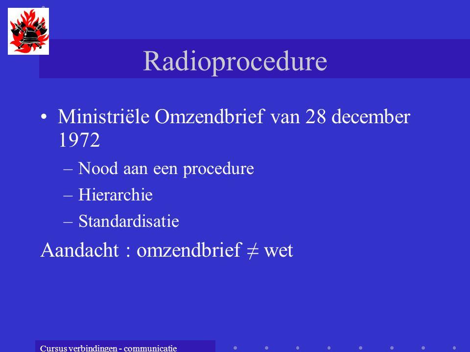 Cursus verbindingen - communicatie Radioprocedure Ministriële Omzendbrief van 28 december 1972 –Nood aan een procedure –Hierarchie –Standardisatie Aandacht : omzendbrief ≠ wet