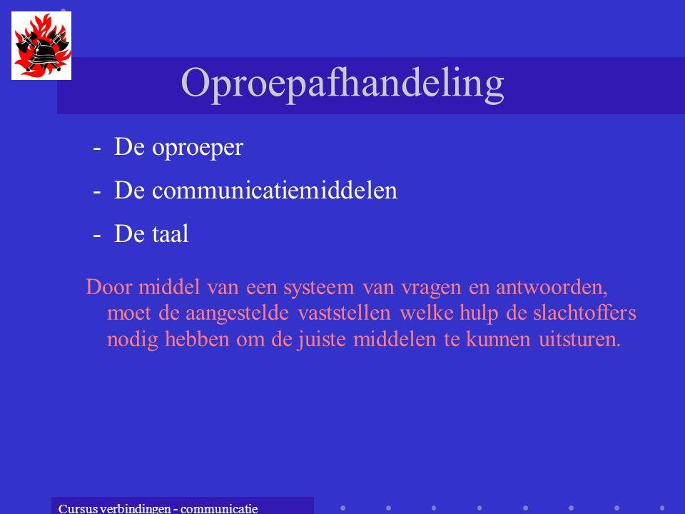 Cursus verbindingen - communicatie Oproepafhandeling -De oproeper -De communicatiemiddelen -De taal Door middel van een systeem van vragen en antwoord