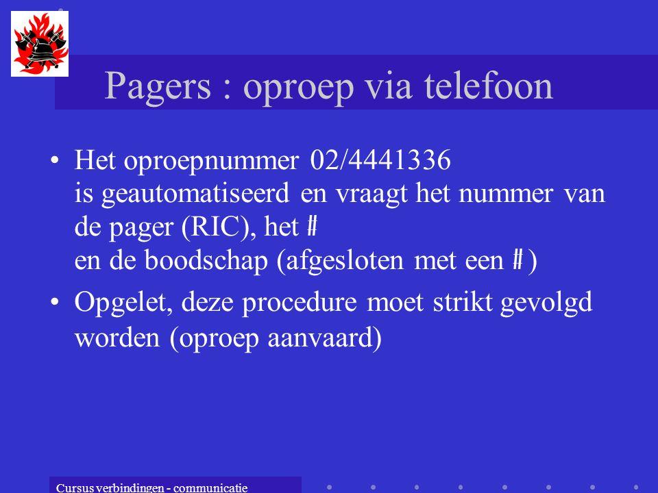 Cursus verbindingen - communicatie Pagers : oproep via telefoon Het oproepnummer 02/4441336 is geautomatiseerd en vraagt het nummer van de pager (RIC), het # en de boodschap (afgesloten met een # ) Opgelet, deze procedure moet strikt gevolgd worden (oproep aanvaard)