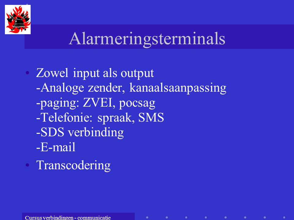 Cursus verbindingen - communicatie Alarmeringsterminals Zowel input als output -Analoge zender, kanaalsaanpassing -paging: ZVEI, pocsag -Telefonie: sp