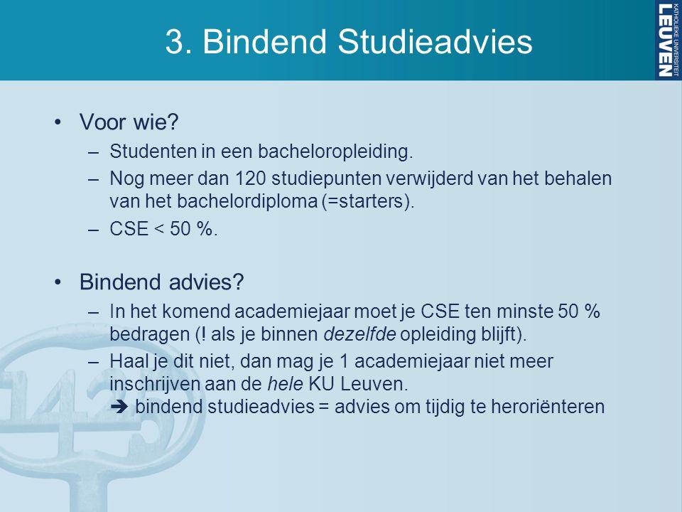 3. Bindend Studieadvies Voor wie? –Studenten in een bacheloropleiding. –Nog meer dan 120 studiepunten verwijderd van het behalen van het bachelordiplo