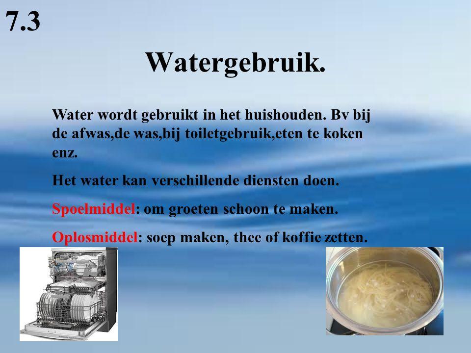 Watergebruik. 7.3 Water wordt gebruikt in het huishouden. Bv bij de afwas,de was,bij toiletgebruik,eten te koken enz. Het water kan verschillende dien
