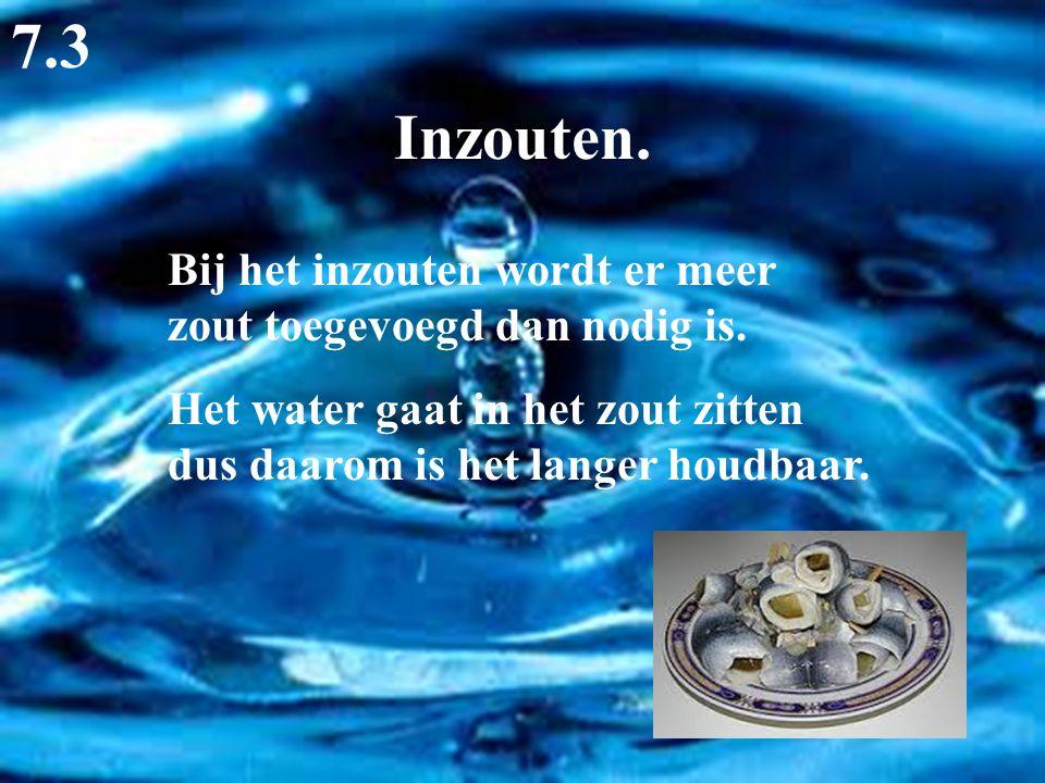 Inzouten. 7.3 Bij het inzouten wordt er meer zout toegevoegd dan nodig is. Het water gaat in het zout zitten dus daarom is het langer houdbaar.