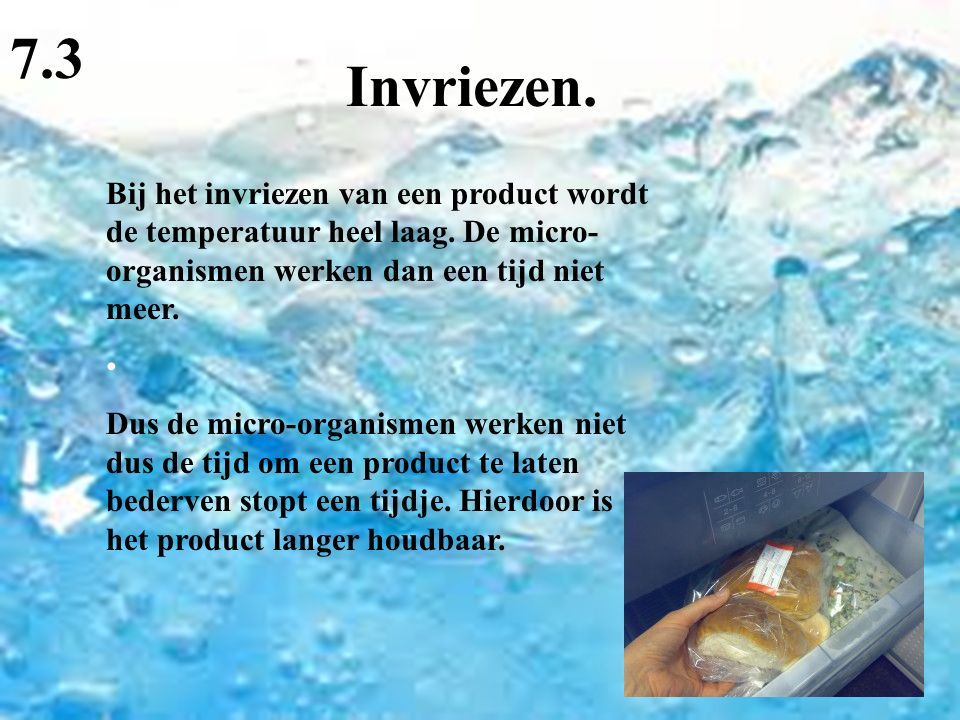 Invriezen. 7.3 Bij het invriezen van een product wordt de temperatuur heel laag. De micro- organismen werken dan een tijd niet meer. Dus de micro-orga
