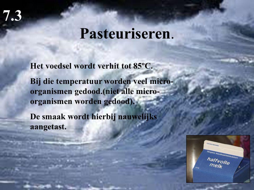 Pasteuriseren. 7.3 Het voedsel wordt verhit tot 85ºC. Bij die temperatuur worden veel micro- organismen gedood.(niet alle micro- organismen worden ged