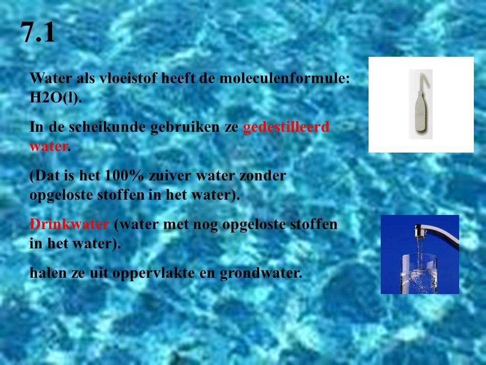 7.1 Water als vloeistof heeft de moleculenformule: H2O(l). In de scheikunde gebruiken ze gedestilleerd water. (Dat is het 100% zuiver water zonder opg