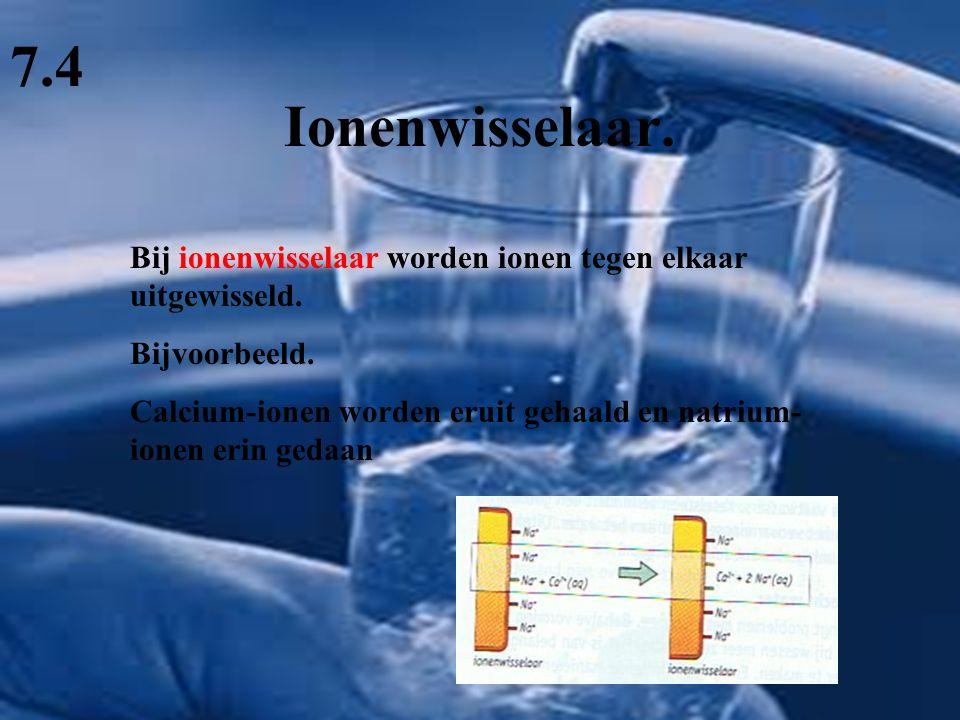 Ionenwisselaar. 7.4 Bij ionenwisselaar worden ionen tegen elkaar uitgewisseld. Bijvoorbeeld. Calcium-ionen worden eruit gehaald en natrium- ionen erin
