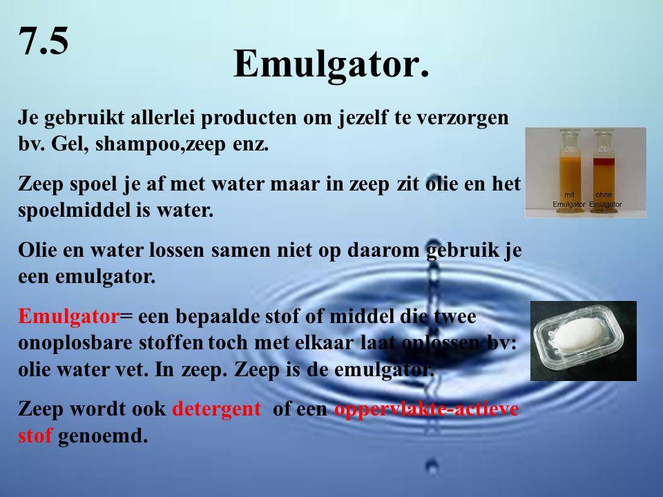 Emulgator. 7.5 Je gebruikt allerlei producten om jezelf te verzorgen bv. Gel, shampoo,zeep enz. Zeep spoel je af met water maar in zeep zit olie en he