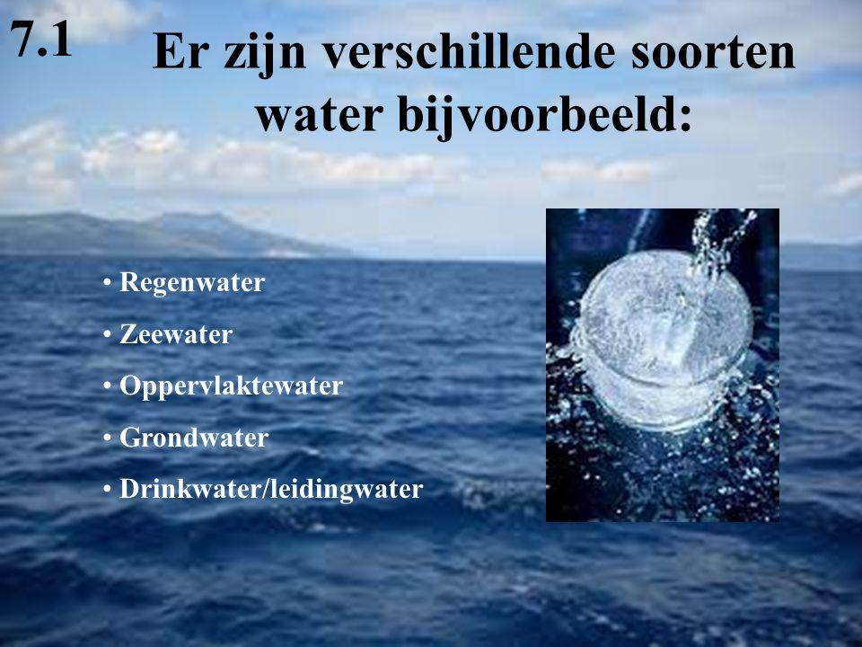 Er zijn verschillende soorten water bijvoorbeeld: Regenwater Zeewater Oppervlaktewater Grondwater Drinkwater/leidingwater 7.1