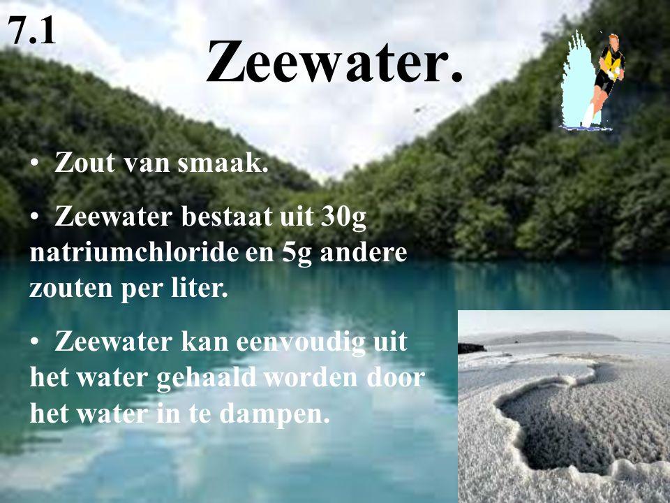 Zeewater. 7.1 Zout van smaak. Zeewater bestaat uit 30g natriumchloride en 5g andere zouten per liter. Zeewater kan eenvoudig uit het water gehaald wor