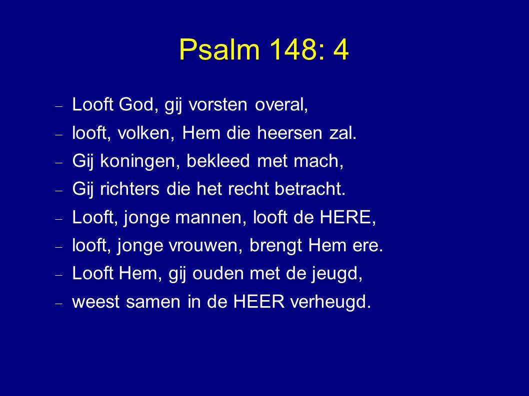 Psalm 148: 4  Looft God, gij vorsten overal,  looft, volken, Hem die heersen zal.