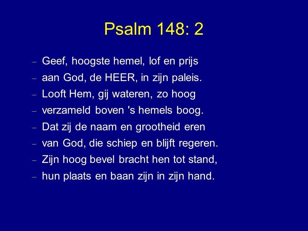 Psalm 148: 2  Geef, hoogste hemel, lof en prijs  aan God, de HEER, in zijn paleis.