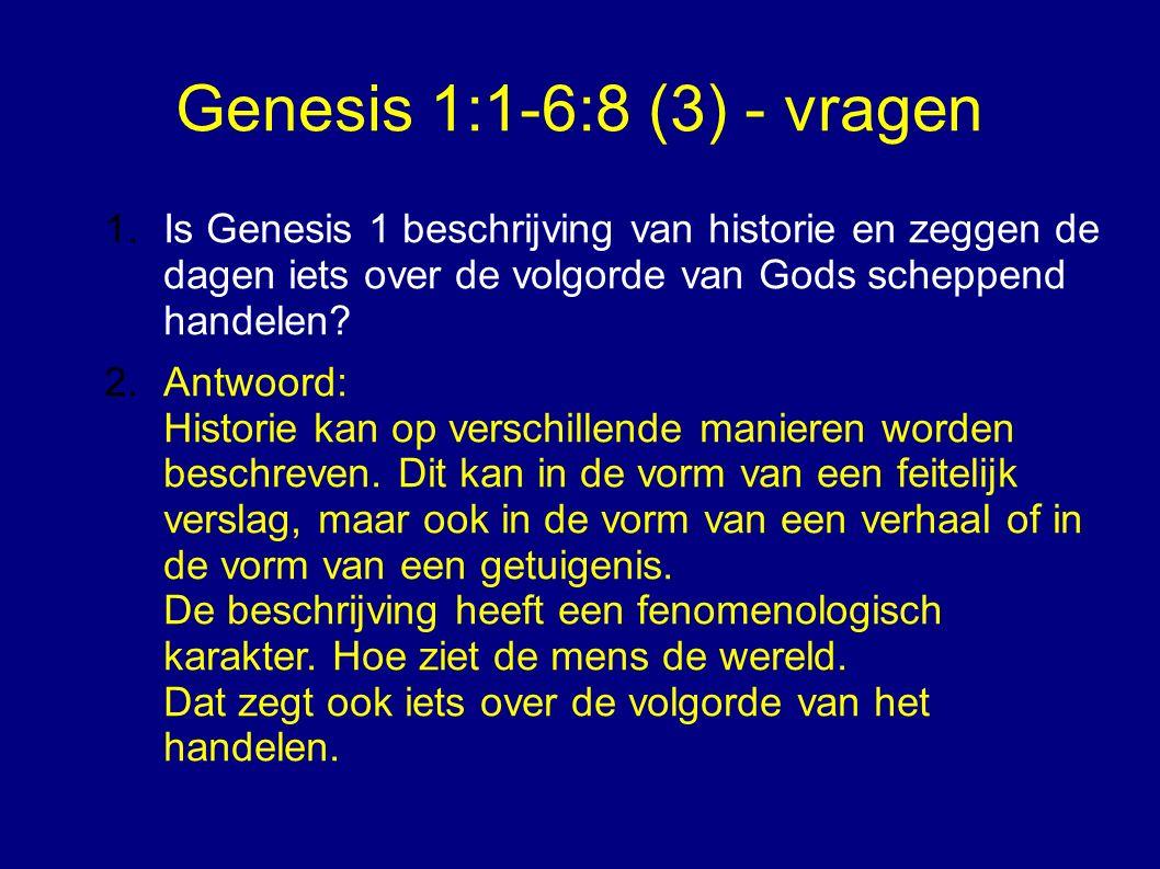 Genesis 1:1-6:8 (3) - vragen 1.Is Genesis 1 beschrijving van historie en zeggen de dagen iets over de volgorde van Gods scheppend handelen.