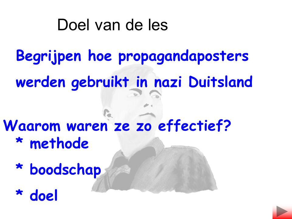Begrijpen hoe propagandaposters werden gebruikt in nazi Duitsland Waarom waren ze zo effectief? * methode * boodschap * doel Doel van de les
