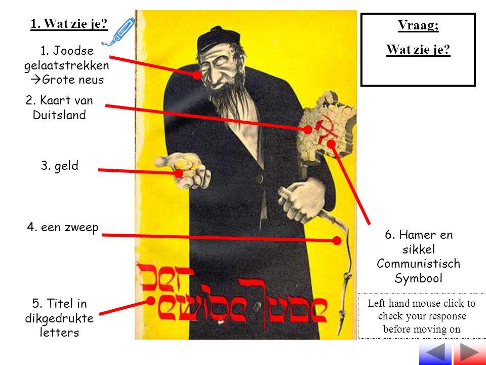 1. Wat zie je? Vraag; Wat zie je? 1. Joodse gelaatstrekken  Grote neus 2. Kaart van Duitsland 3. geld 4. een zweep 5. Titel in dikgedrukte letters 6.