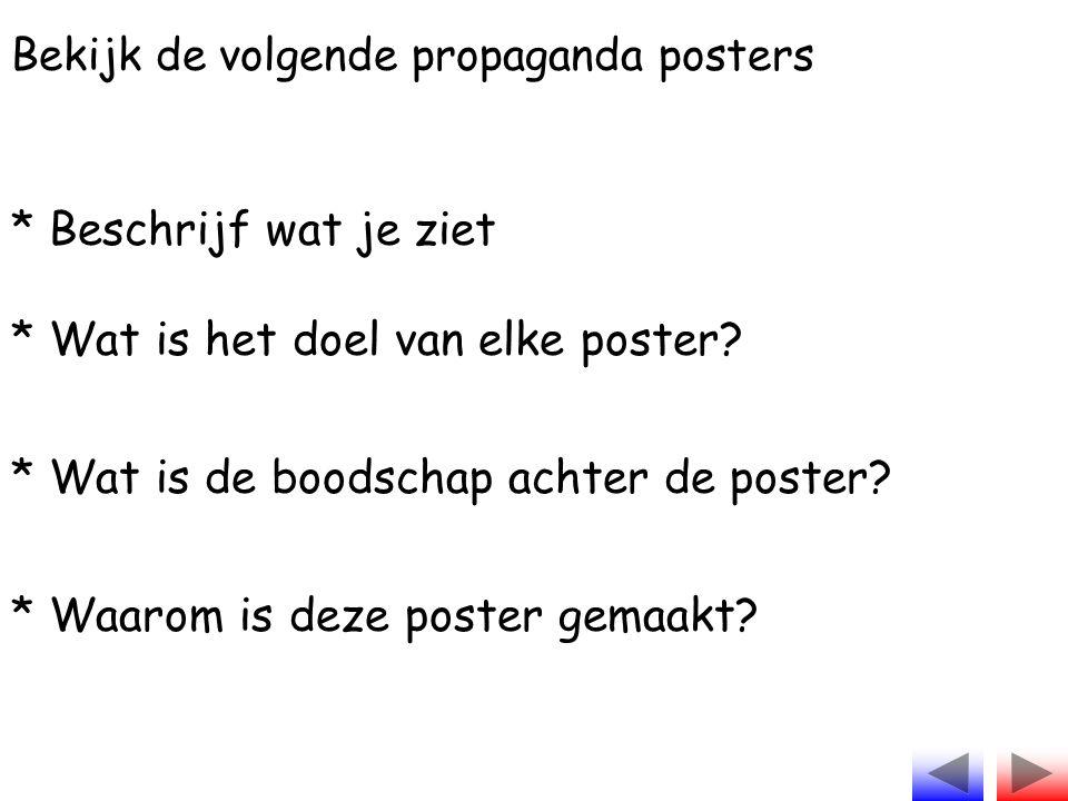 Bekijk de volgende propaganda posters * Beschrijf wat je ziet * Wat is het doel van elke poster? * Wat is de boodschap achter de poster? * Waarom is d