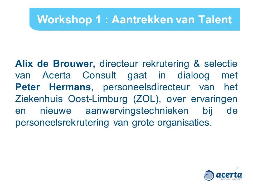 Workshop 1 : Aantrekken van Talent Alix de Brouwer, directeur rekrutering & selectie van Acerta Consult gaat in dialoog met Peter Hermans, personeelsdirecteur van het Ziekenhuis Oost-Limburg (ZOL), over ervaringen en nieuwe aanwervingstechnieken bij de personeelsrekrutering van grote organisaties.