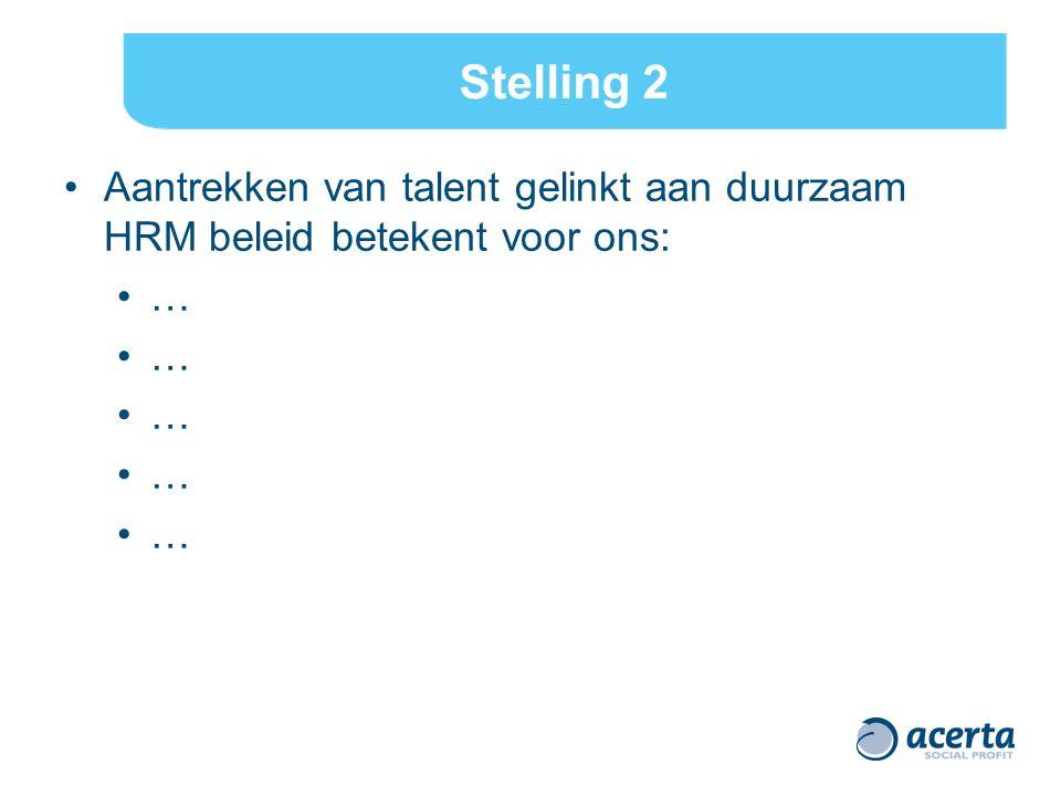 Stelling 2 Aantrekken van talent gelinkt aan duurzaam HRM beleid betekent voor ons: …