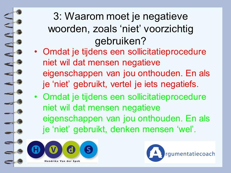 3: Waarom moet je negatieve woorden, zoals 'niet' voorzichtig gebruiken? Omdat je tijdens een sollicitatieprocedure niet wil dat mensen negatieve eige