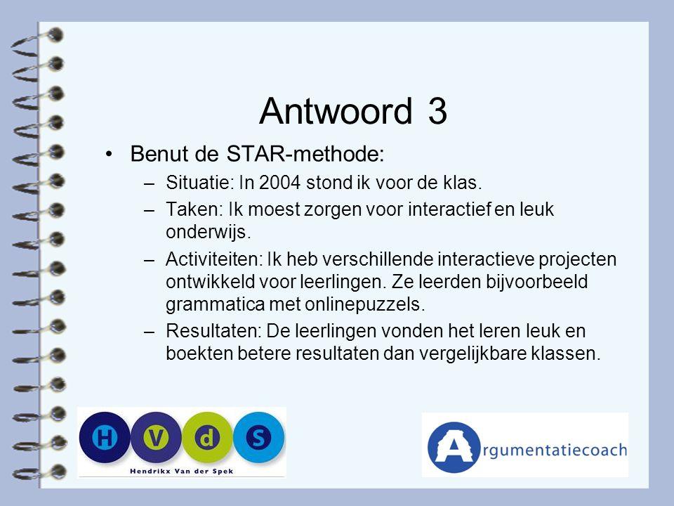 Antwoord 3 Benut de STAR-methode: –Situatie: In 2004 stond ik voor de klas. –Taken: Ik moest zorgen voor interactief en leuk onderwijs. –Activiteiten:
