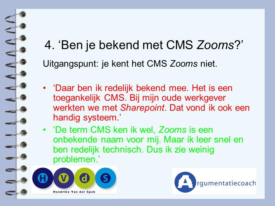 4. 'Ben je bekend met CMS Zooms?' Uitgangspunt: je kent het CMS Zooms niet. 'Daar ben ik redelijk bekend mee. Het is een toegankelijk CMS. Bij mijn ou