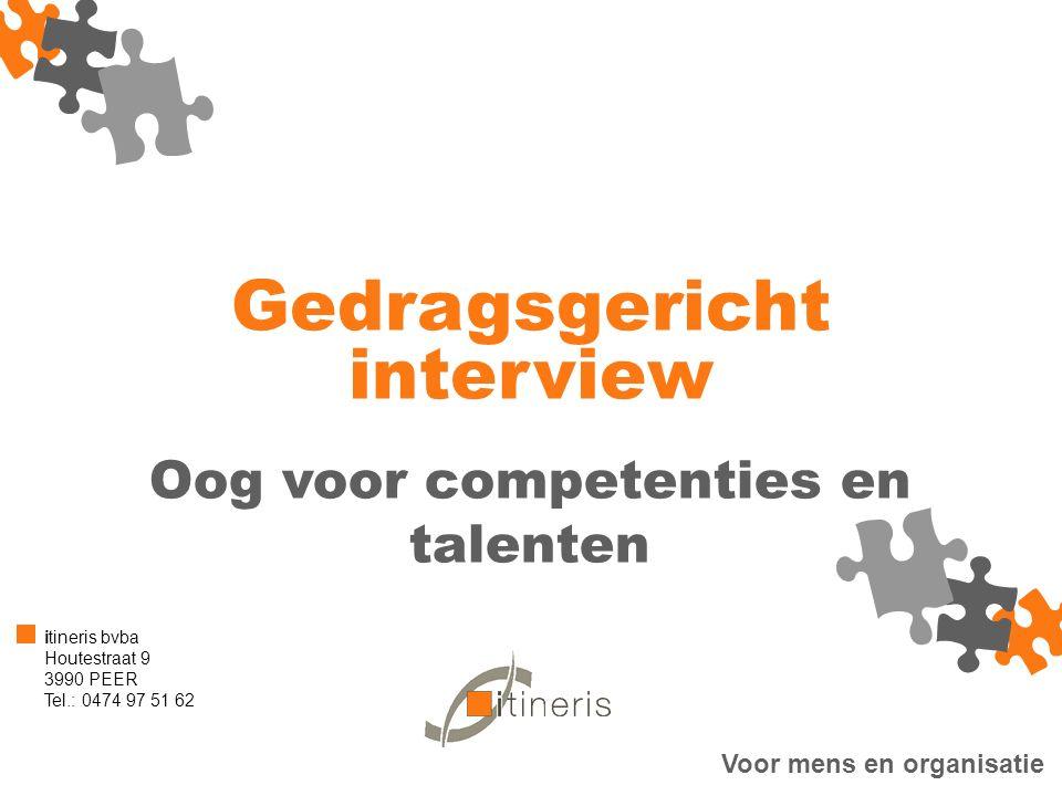 Voor mens en organisatie itineris bvba Houtestraat 9 3990 PEER Tel.: 0474 97 51 62 Gedragsgericht interview Oog voor competenties en talenten