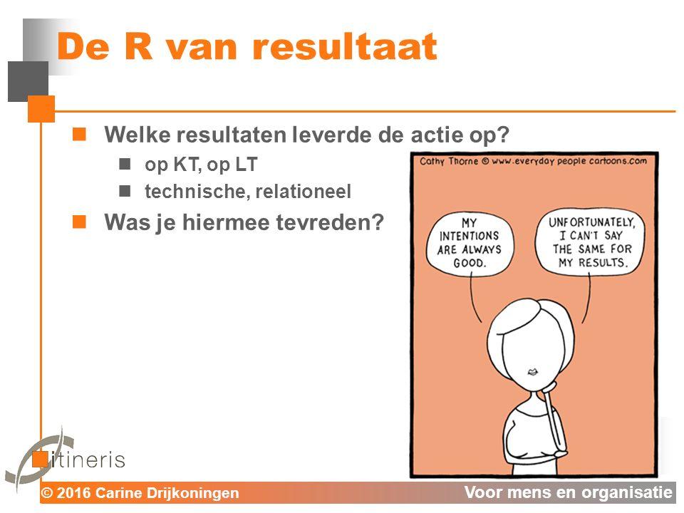 © 2016 Carine Drijkoningen Voor mens en organisatie De R van resultaat Welke resultaten leverde de actie op.