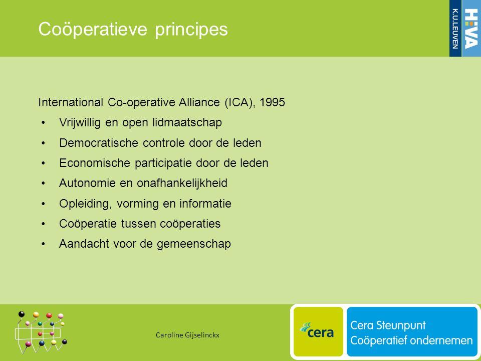 Coöperatieve principes International Co-operative Alliance (ICA), 1995 Vrijwillig en open lidmaatschap Democratische controle door de leden Economische participatie door de leden Autonomie en onafhankelijkheid Opleiding, vorming en informatie Coöperatie tussen coöperaties Aandacht voor de gemeenschap Caroline Gijselinckx 12