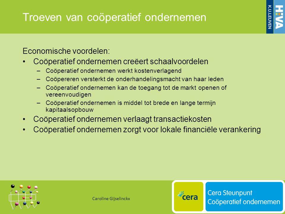 Troeven van coöperatief ondernemen Economische voordelen: Coöperatief ondernemen creëert schaalvoordelen –Coöperatief ondernemen werkt kostenverlagend –Coöpereren versterkt de onderhandelingsmacht van haar leden –Coöperatief ondernemen kan de toegang tot de markt openen of vereenvoudigen –Coöperatief ondernemen is middel tot brede en lange termijn kapitaalsopbouw Coöperatief ondernemen verlaagt transactiekosten Coöperatief ondernemen zorgt voor lokale financiële verankering Caroline Gijselinckx 15