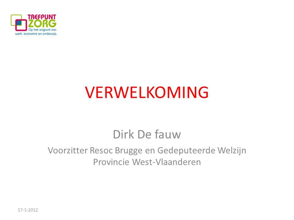 VERWELKOMING Dirk De fauw Voorzitter Resoc Brugge en Gedeputeerde Welzijn Provincie West-Vlaanderen 17-1-2012